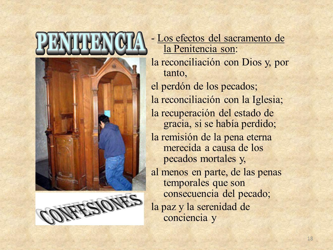 - Los efectos del sacramento de la Penitencia son: la reconciliación con Dios y, por tanto, el perdón de los pecados; la reconciliación con la Iglesia; la recuperación del estado de gracia, si se había perdido; la remisión de la pena eterna merecida a causa de los pecados mortales y, al menos en parte, de las penas temporales que son consecuencia del pecado; la paz y la serenidad de conciencia y