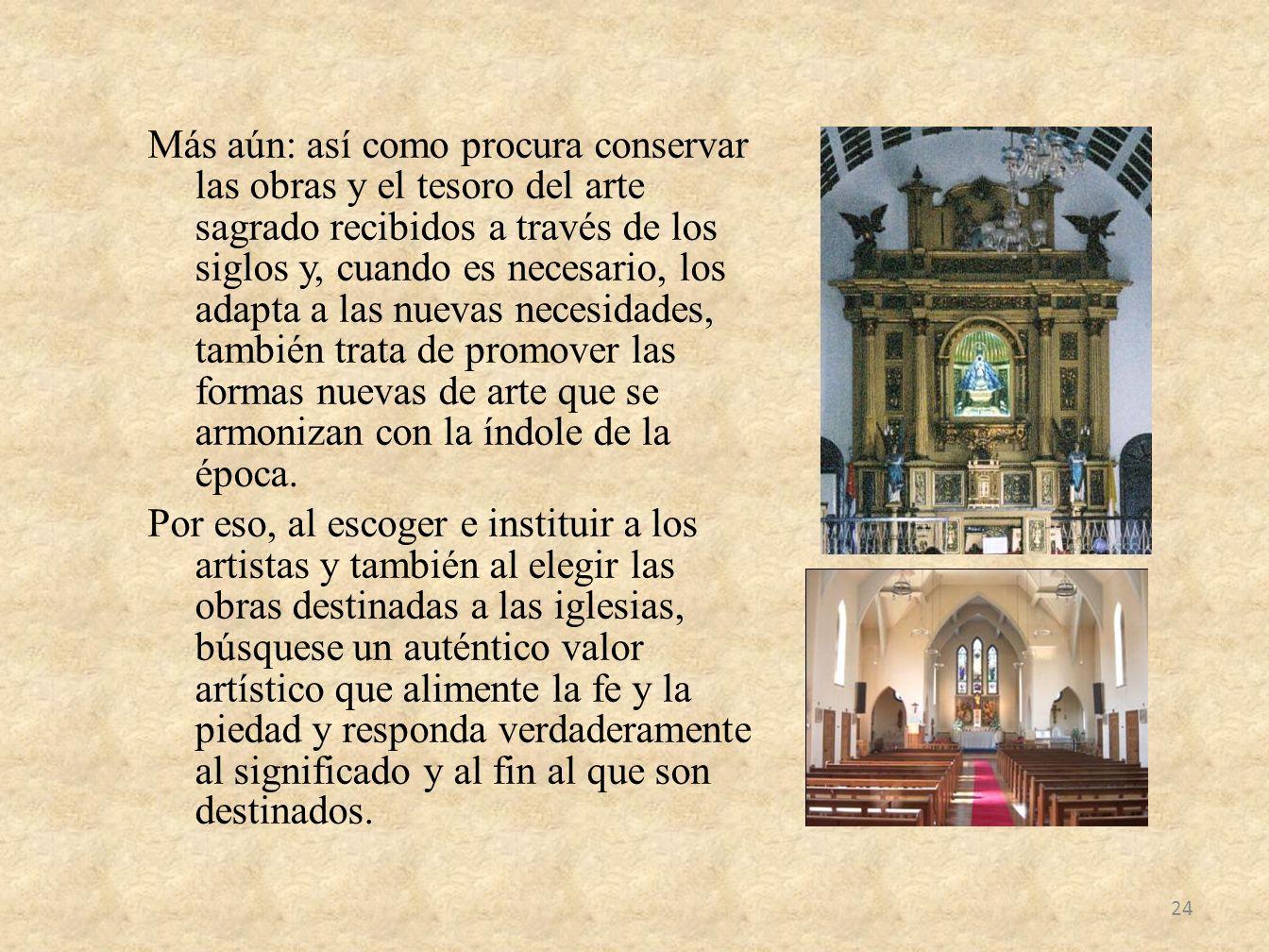 Más aún: así como procura conservar las obras y el tesoro del arte sagrado recibidos a través de los siglos y, cuando es necesario, los adapta a las nuevas necesidades, también trata de promover las formas nuevas de arte que se armonizan con la índole de la época.