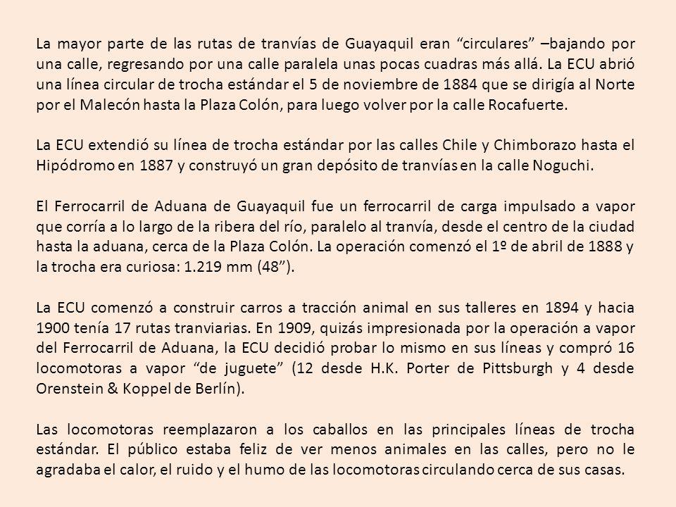 La mayor parte de las rutas de tranvías de Guayaquil eran circulares –bajando por una calle, regresando por una calle paralela unas pocas cuadras más allá. La ECU abrió una línea circular de trocha estándar el 5 de noviembre de 1884 que se dirigía al Norte por el Malecón hasta la Plaza Colón, para luego volver por la calle Rocafuerte.