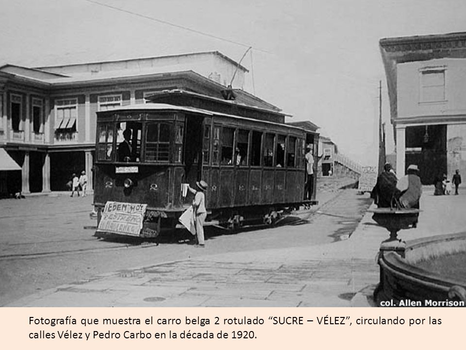 Fotografía que muestra el carro belga 2 rotulado SUCRE – VÉLEZ , circulando por las calles Vélez y Pedro Carbo en la década de 1920.