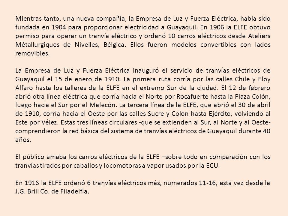 Mientras tanto, una nueva compañía, la Empresa de Luz y Fuerza Eléctrica, había sido fundada en 1904 para proporcionar electricidad a Guayaquil. En 1906 la ELFE obtuvo permiso para operar un tranvía eléctrico y ordenó 10 carros eléctricos desde Ateliers Métallurgiques de Nivelles, Bélgica. Ellos fueron modelos convertibles con lados removibles.