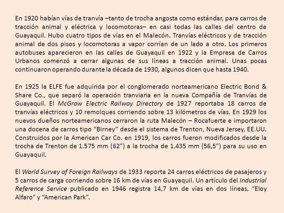En 1920 habían vías de tranvía –tanto de trocha angosta como estándar, para carros de tracción animal y eléctrica y locomotoras– en casi todas las calles del centro de Guayaquil. Hubo cuatro tipos de vías en el Malecón. Tranvías eléctricos y de tracción animal de dos pisos y locomotoras a vapor corrían de un lado a otro. Los primeros autobuses aparecieron en las calles de Guayaquil en 1922 y la Empresa de Carros Urbanos comenzó a cerrar algunas de sus líneas a tracción animal. Unas pocas continuaron operando durante la década de 1930, algunos dicen que hasta 1940.