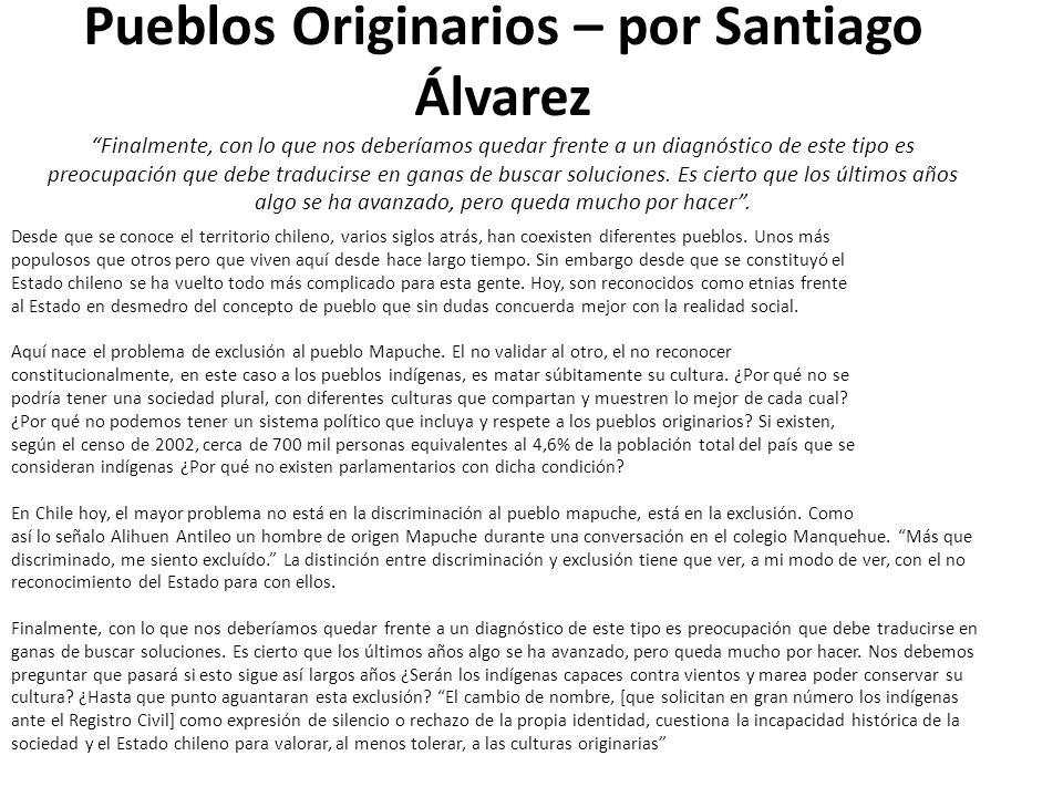 Pueblos Originarios – por Santiago Álvarez Finalmente, con lo que nos deberíamos quedar frente a un diagnóstico de este tipo es preocupación que debe traducirse en ganas de buscar soluciones. Es cierto que los últimos años algo se ha avanzado, pero queda mucho por hacer .