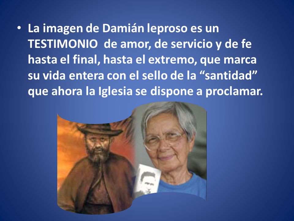 La imagen de Damián leproso es un TESTIMONIO de amor, de servicio y de fe hasta el final, hasta el extremo, que marca su vida entera con el sello de la santidad que ahora la Iglesia se dispone a proclamar.