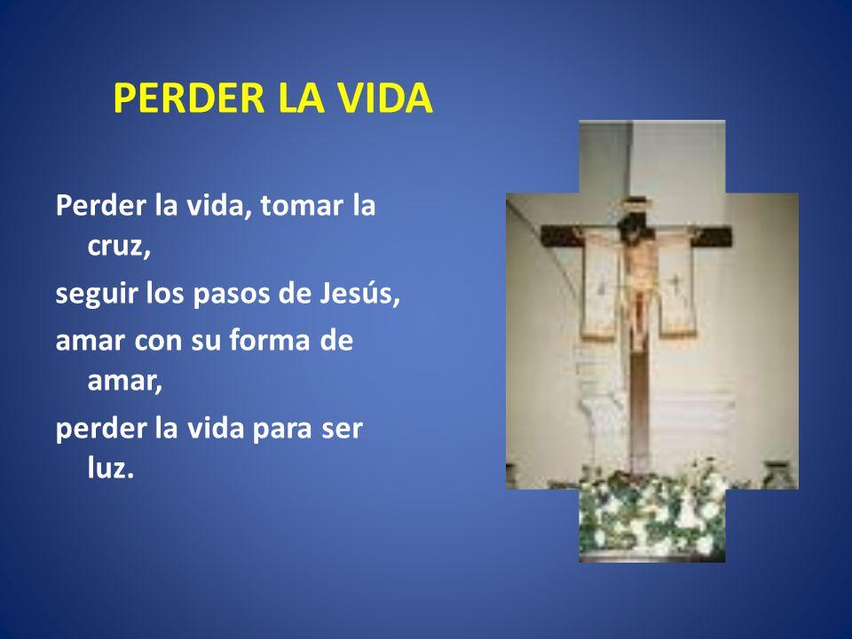 PERDER LA VIDA Perder la vida, tomar la cruz, seguir los pasos de Jesús, amar con su forma de amar, perder la vida para ser luz.