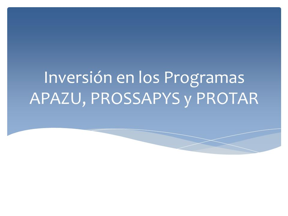 Inversión en los Programas APAZU, PROSSAPYS y PROTAR