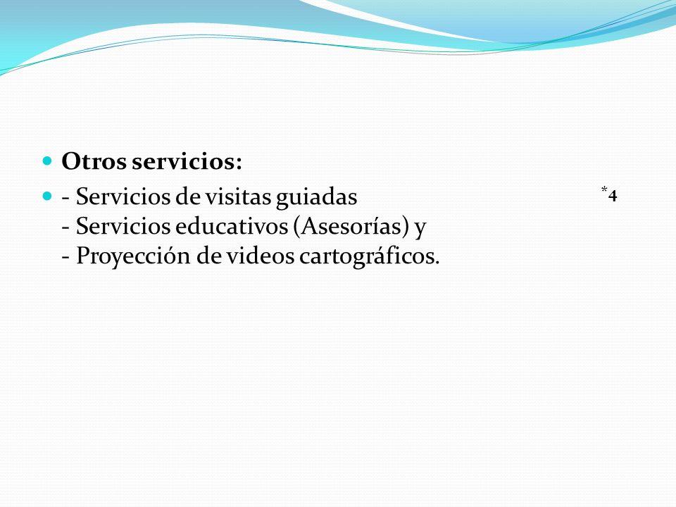 Otros servicios: - Servicios de visitas guiadas - Servicios educativos (Asesorías) y - Proyección de videos cartográficos.
