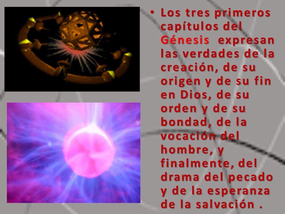 Los tres primeros capítulos del Génesis expresan las verdades de la creación, de su origen y de su fin en Dios, de su orden y de su bondad, de la vocación del hombre, y finalmente, del drama del pecado y de la esperanza de la salvación .