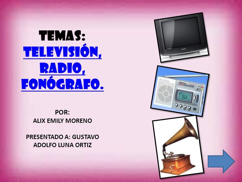 TEMAS: Televisión, radio, fonógrafo