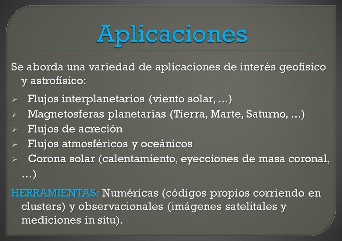 Aplicaciones Se aborda una variedad de aplicaciones de interés geofísico y astrofísico: Flujos interplanetarios (viento solar, ...)