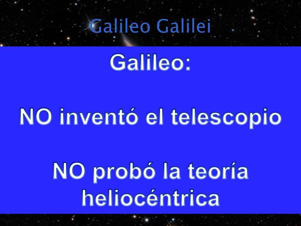 NO inventó el telescopio NO probó la teoría heliocéntrica