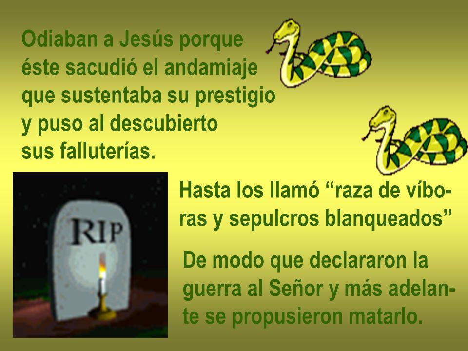 Odiaban a Jesús porqueéste sacudió el andamiaje. que sustentaba su prestigio. y puso al descubierto.