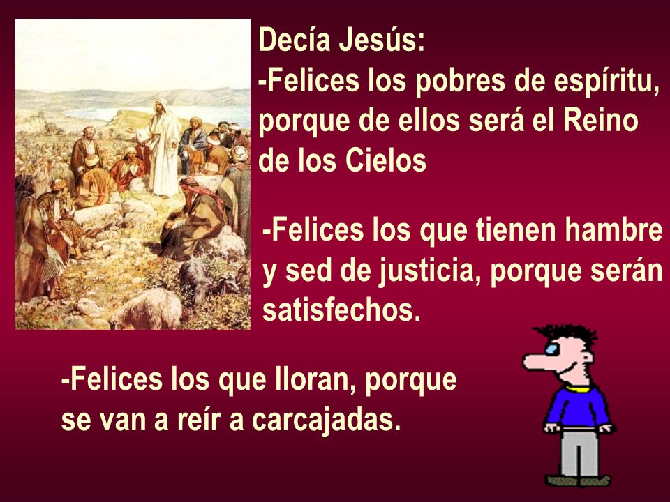 Decía Jesús:-Felices los pobres de espíritu, porque de ellos será el Reino. de los Cielos. -Felices los que tienen hambre.