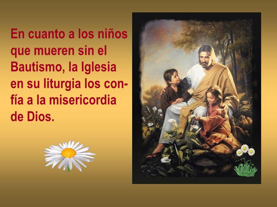En cuanto a los niñosque mueren sin el. Bautismo, la Iglesia. en su liturgia los con- fía a la misericordia.