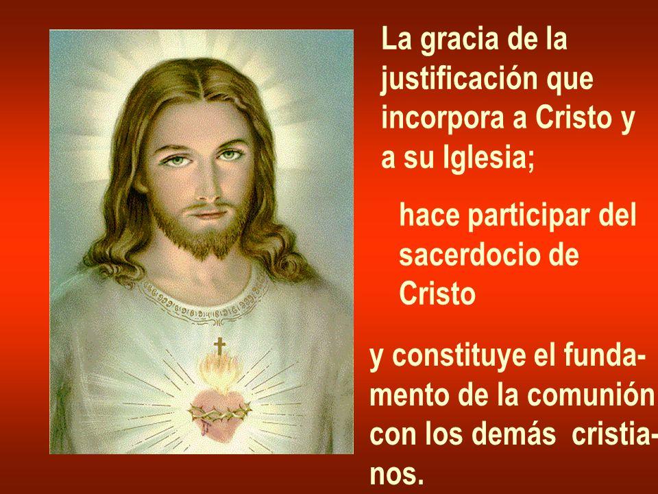La gracia de lajustificación que. incorpora a Cristo y. a su Iglesia; hace participar del. sacerdocio de.