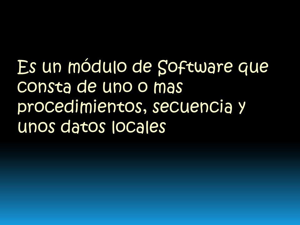 Es un módulo de Software que consta de uno o mas procedimientos, secuencia y unos datos locales