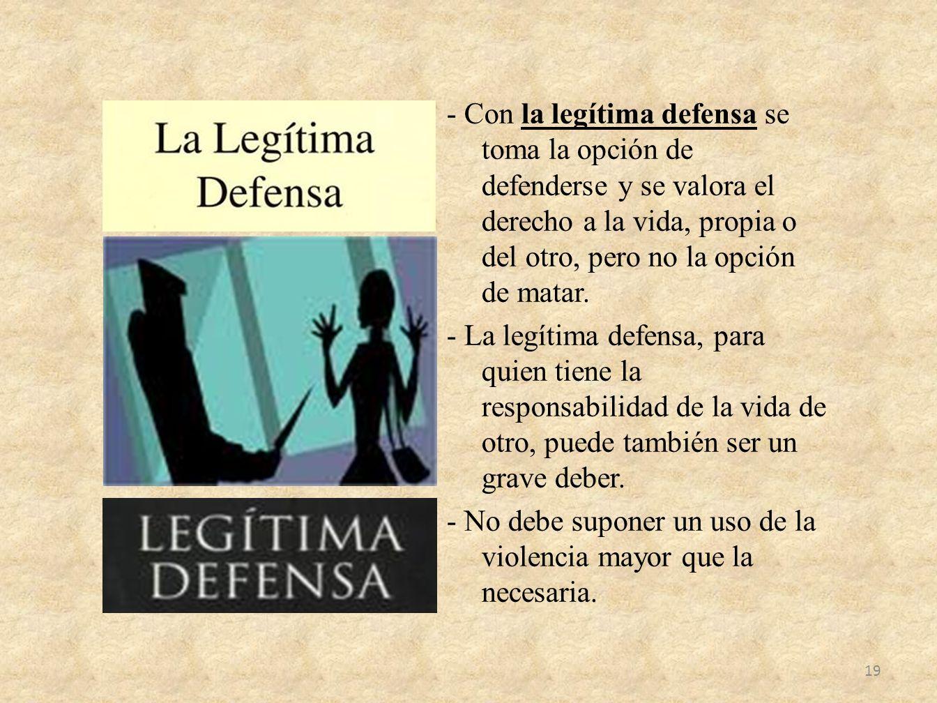 - Con la legítima defensa se toma la opción de defenderse y se valora el derecho a la vida, propia o del otro, pero no la opción de matar.