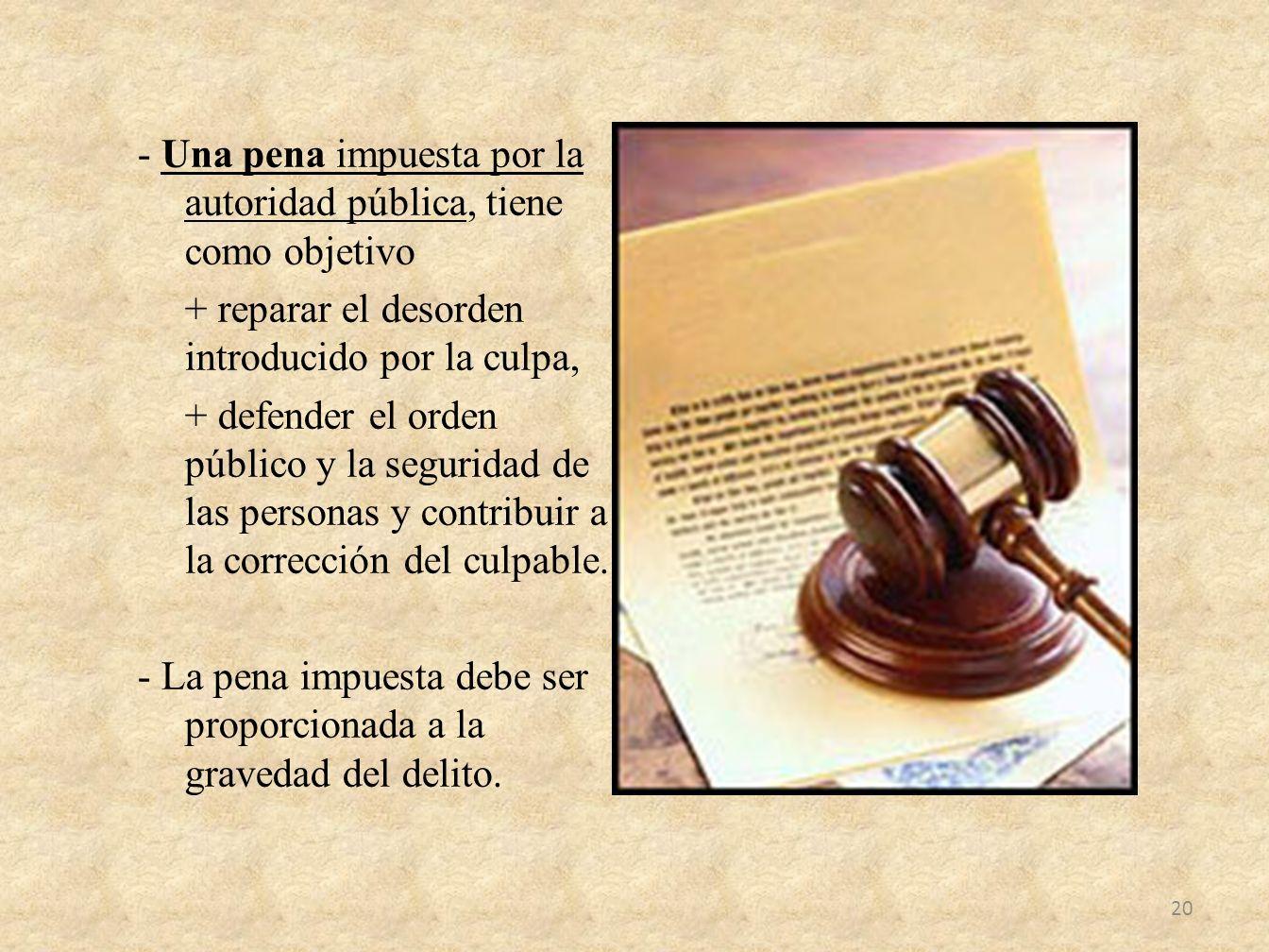 - Una pena impuesta por la autoridad pública, tiene como objetivo + reparar el desorden introducido por la culpa, + defender el orden público y la seguridad de las personas y contribuir a la corrección del culpable.