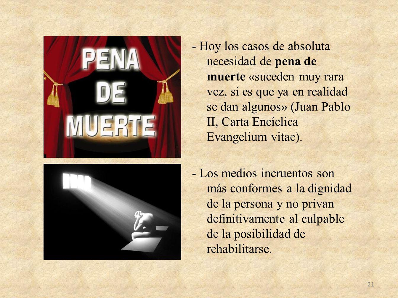 - Hoy los casos de absoluta necesidad de pena de muerte «suceden muy rara vez, si es que ya en realidad se dan algunos» (Juan Pablo II, Carta Encíclica Evangelium vitae).