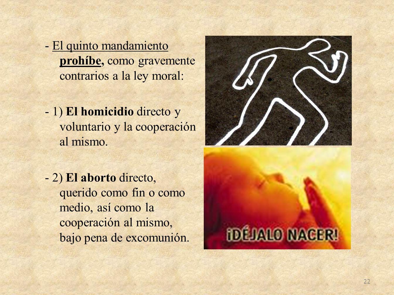 - El quinto mandamiento prohíbe, como gravemente contrarios a la ley moral: - 1) El homicidio directo y voluntario y la cooperación al mismo.