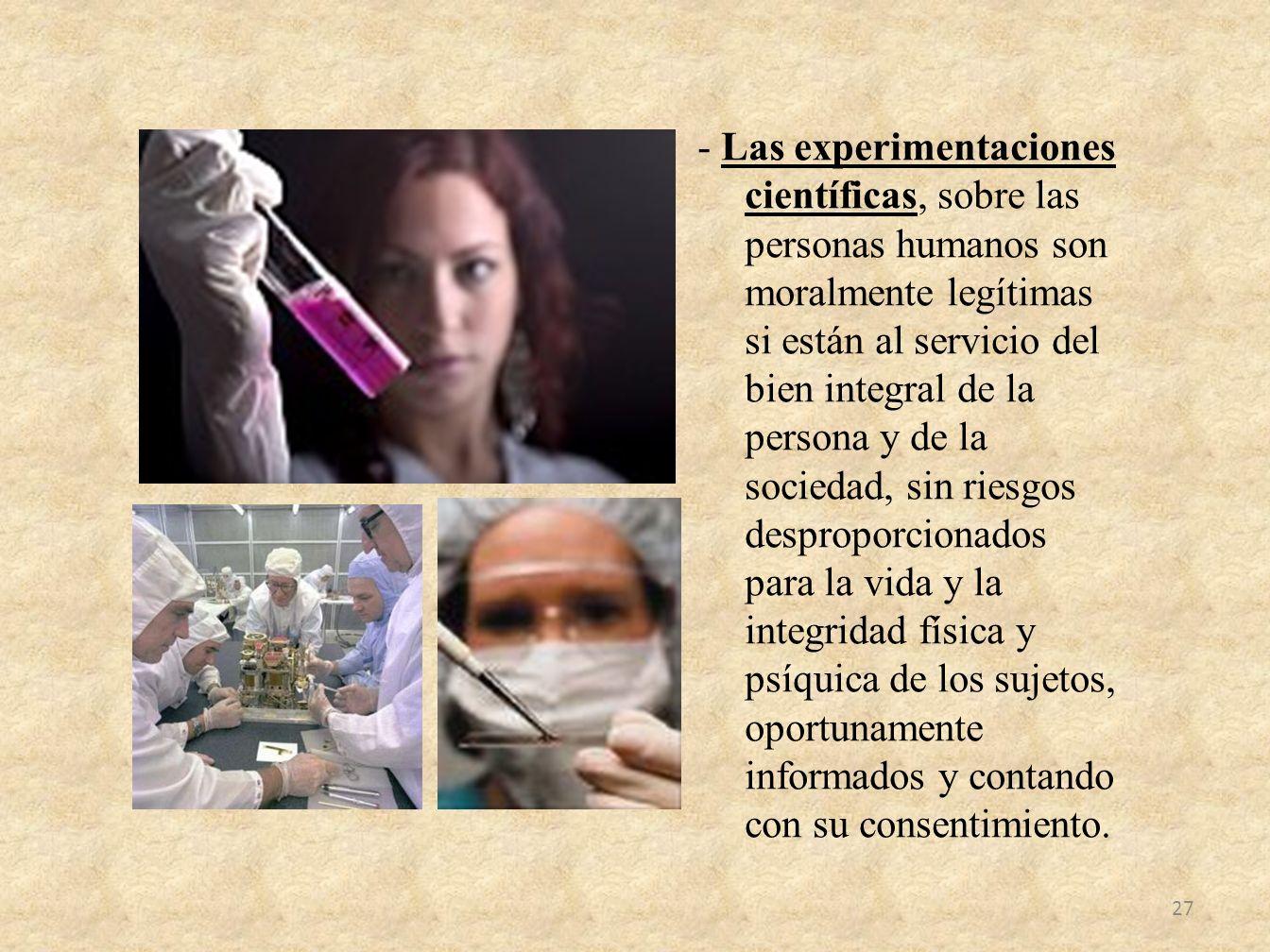 - Las experimentaciones científicas, sobre las personas humanos son moralmente legítimas si están al servicio del bien integral de la persona y de la sociedad, sin riesgos desproporcionados para la vida y la integridad física y psíquica de los sujetos, oportunamente informados y contando con su consentimiento.
