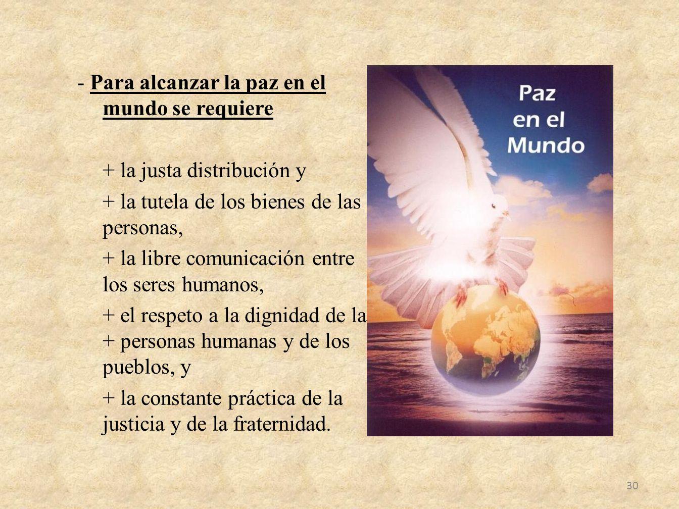 - Para alcanzar la paz en el mundo se requiere + la justa distribución y + la tutela de los bienes de las personas, + la libre comunicación entre los seres humanos, + el respeto a la dignidad de las + personas humanas y de los pueblos, y + la constante práctica de la justicia y de la fraternidad.