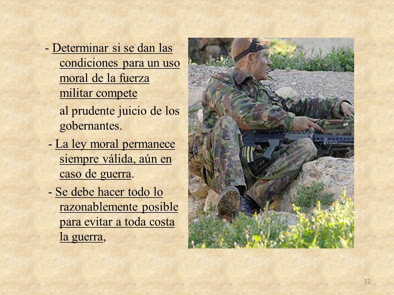 - Determinar si se dan las condiciones para un uso moral de la fuerza militar compete al prudente juicio de los gobernantes.