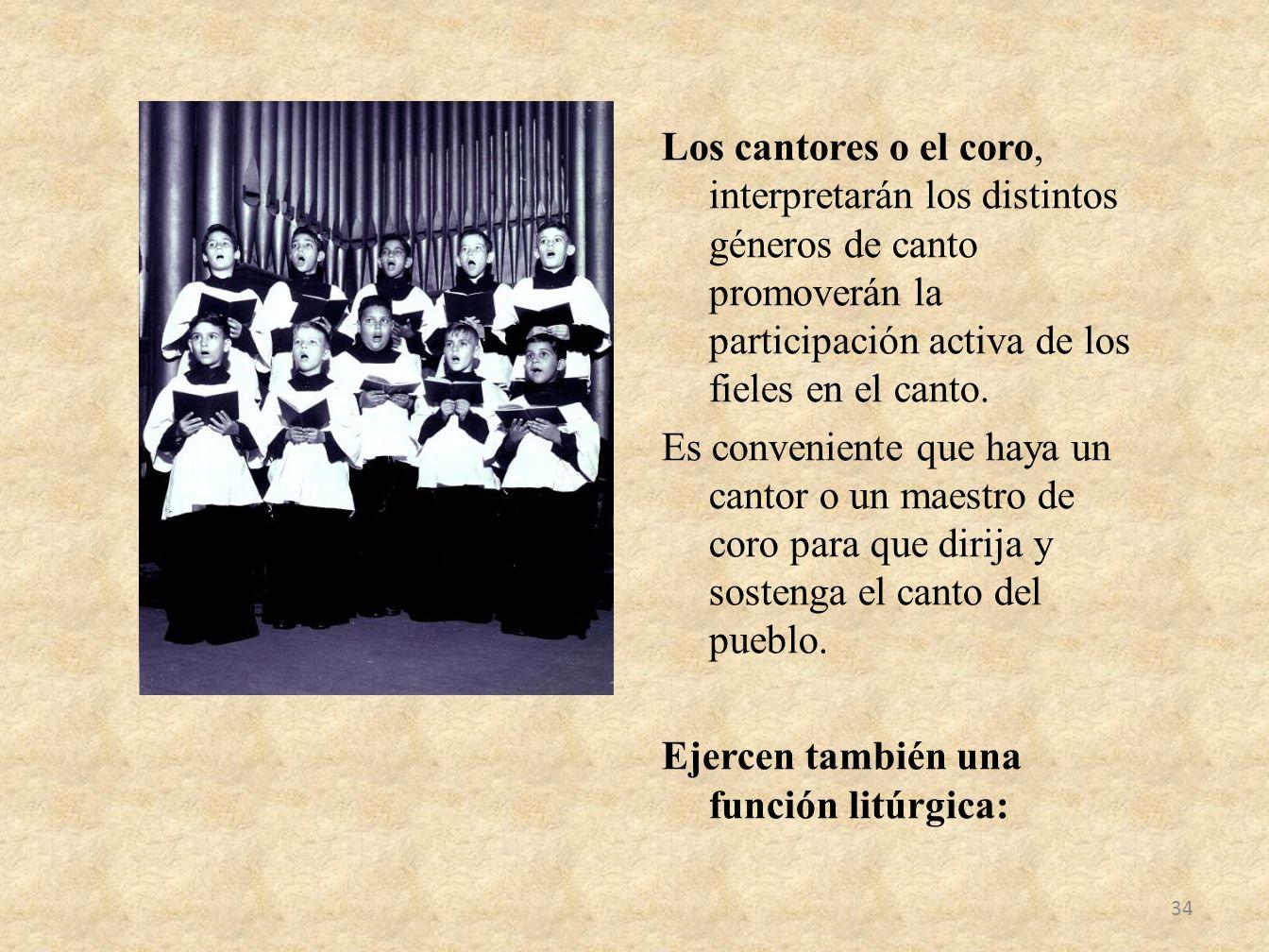 Los cantores o el coro, interpretarán los distintos géneros de canto promoverán la participación activa de los fieles en el canto.