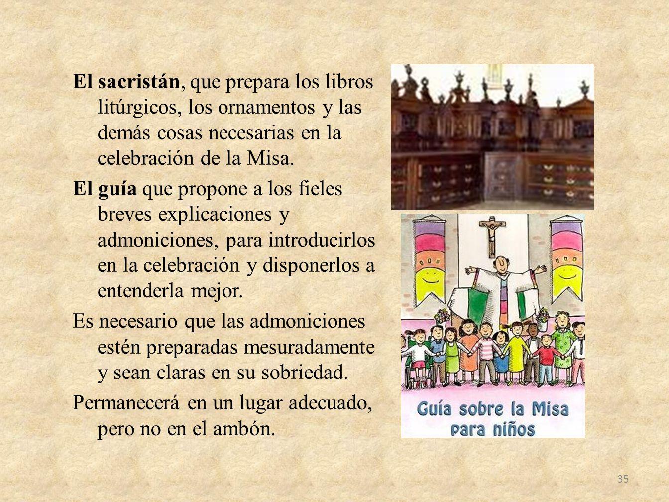El sacristán, que prepara los libros litúrgicos, los ornamentos y las demás cosas necesarias en la celebración de la Misa.