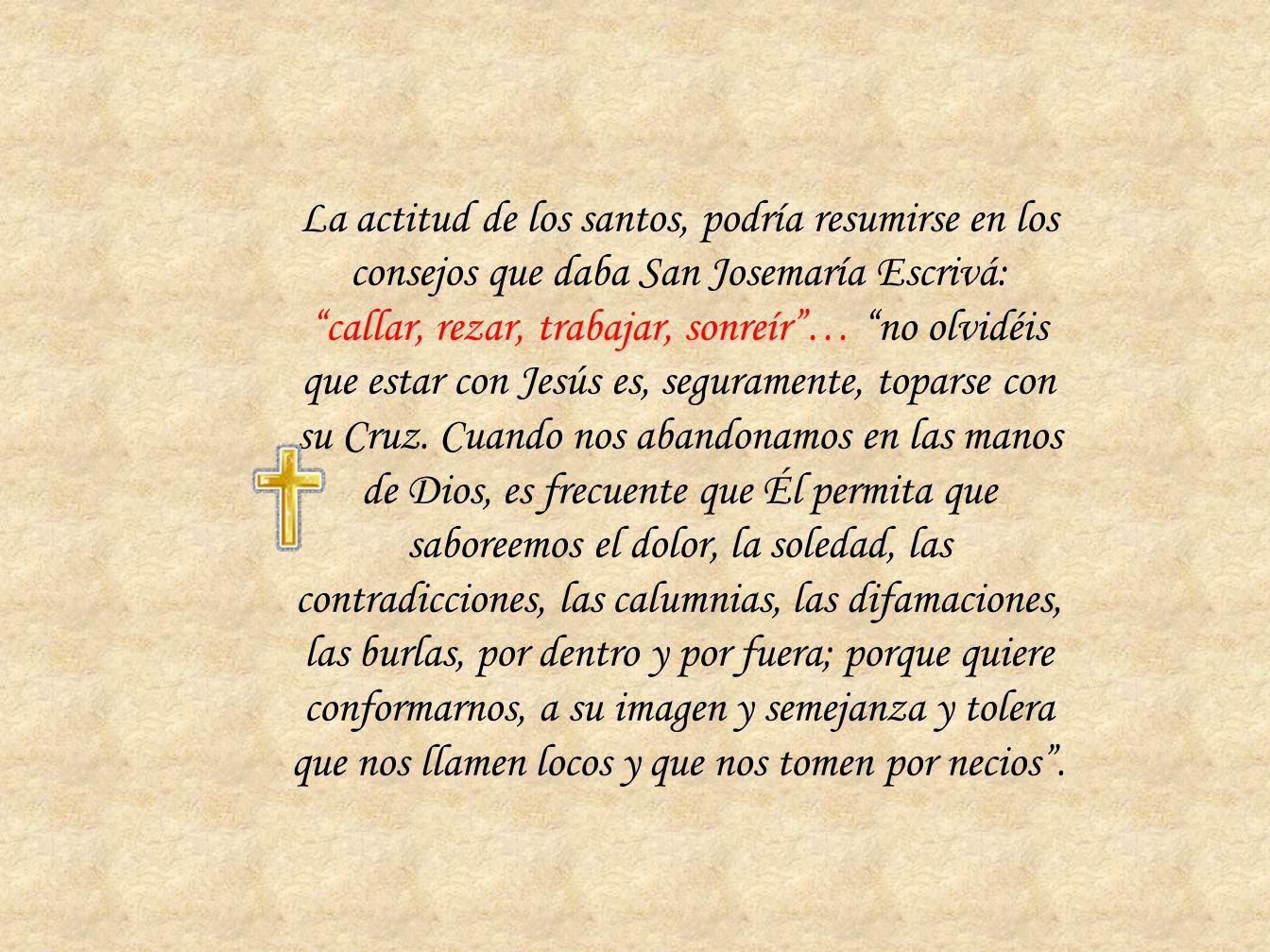 La actitud de los santos, podría resumirse en los consejos que daba San Josemaría Escrivá: callar, rezar, trabajar, sonreír … no olvidéis que estar con Jesús es, seguramente, toparse con su Cruz. Cuando nos abandonamos en las manos de Dios, es frecuente que Él permita que saboreemos el dolor, la soledad, las contradicciones, las calumnias, las difamaciones, las burlas, por dentro y por fuera; porque quiere conformarnos, a su imagen y semejanza y tolera que nos llamen locos y que nos tomen por necios .