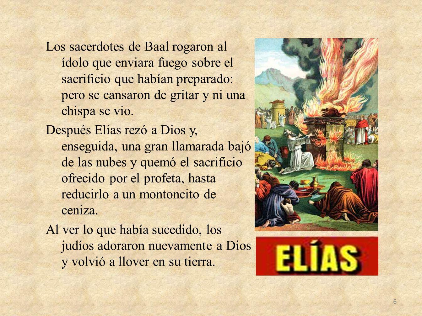 Los sacerdotes de Baal rogaron al ídolo que enviara fuego sobre el sacrificio que habían preparado: pero se cansaron de gritar y ni una chispa se vio.