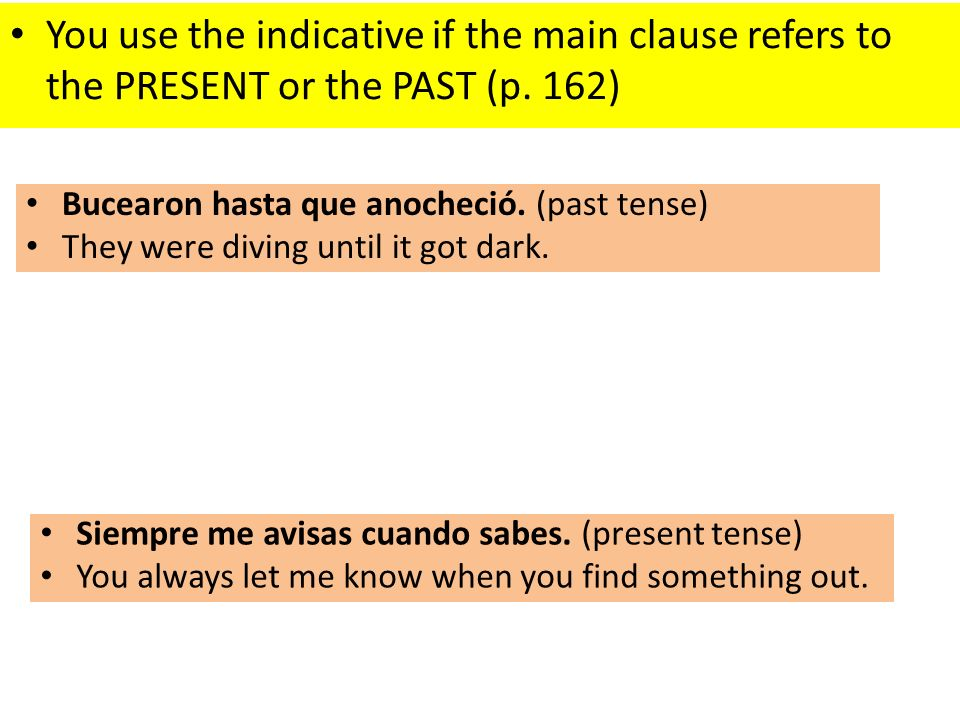 You use the indicative if the main clause refers to the PRESENT or the PAST (p. 162)