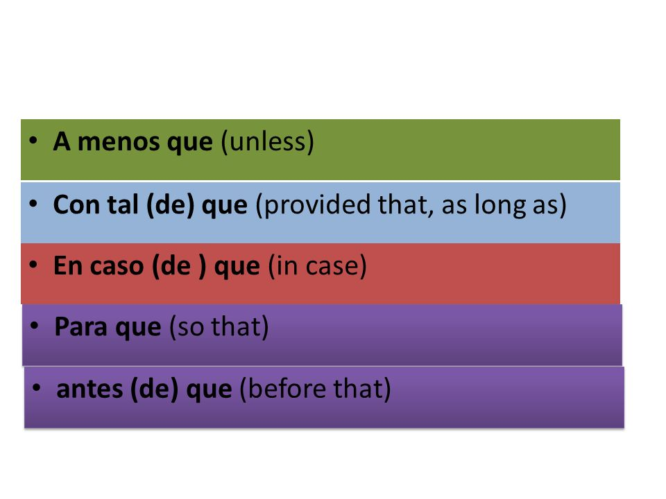 A menos que (unless) Con tal (de) que (provided that, as long as) En caso (de ) que (in case) Para que (so that)