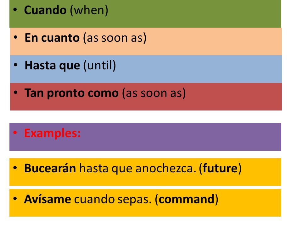 Cuando (when) En cuanto (as soon as) Hasta que (until) Tan pronto como (as soon as) Examples: Bucearán hasta que anochezca. (future)