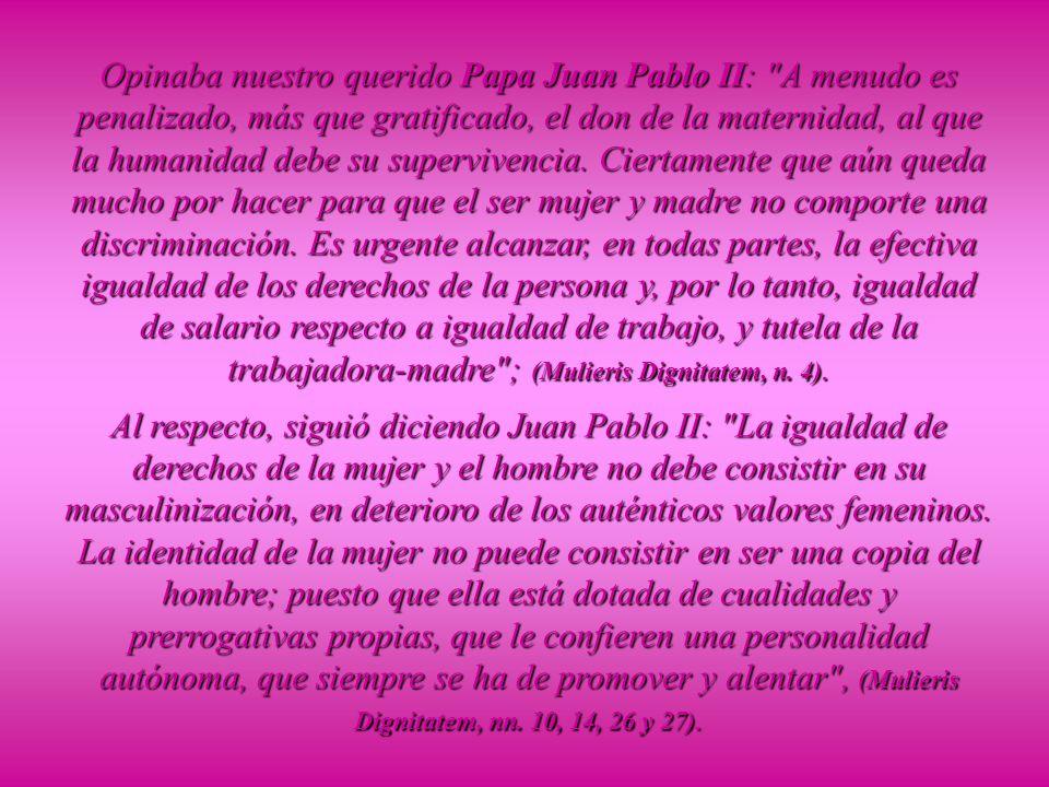 Opinaba nuestro querido Papa Juan Pablo II: A menudo es penalizado, más que gratificado, el don de la maternidad, al que la humanidad debe su supervivencia. Ciertamente que aún queda mucho por hacer para que el ser mujer y madre no comporte una discriminación. Es urgente alcanzar, en todas partes, la efectiva igualdad de los derechos de la persona y, por lo tanto, igualdad de salario respecto a igualdad de trabajo, y tutela de la trabajadora-madre ; (Mulieris Dignitatem, n. 4).