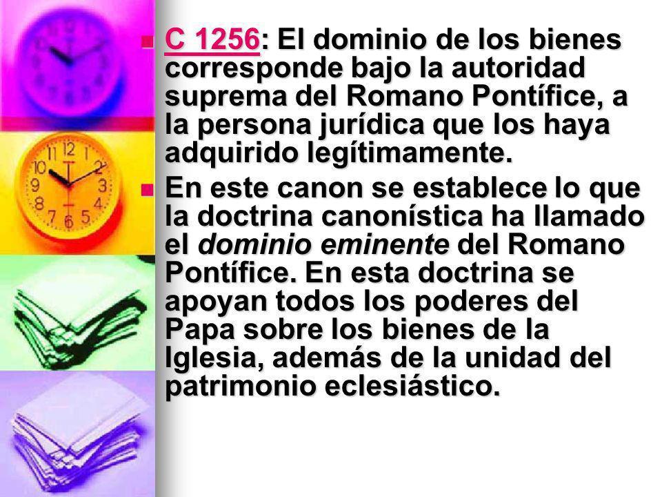 C 1256: El dominio de los bienes corresponde bajo la autoridad suprema del Romano Pontífice, a la persona jurídica que los haya adquirido legítimamente.