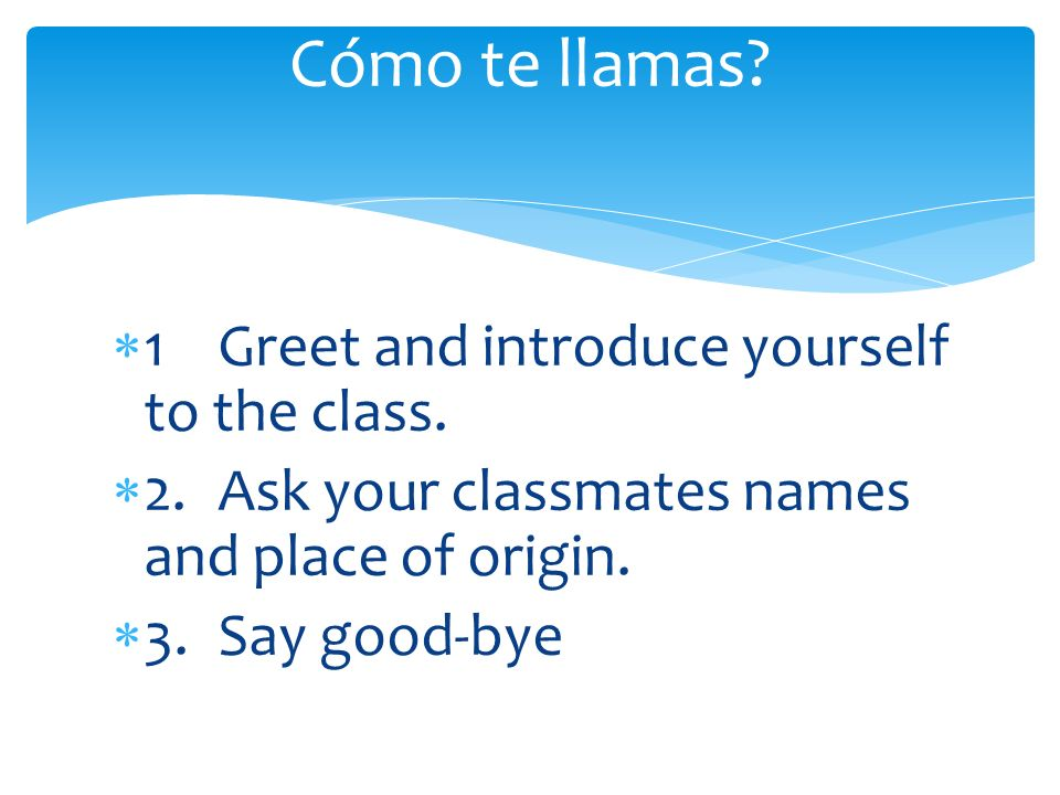 1 Greet and introduce yourself to the class.
