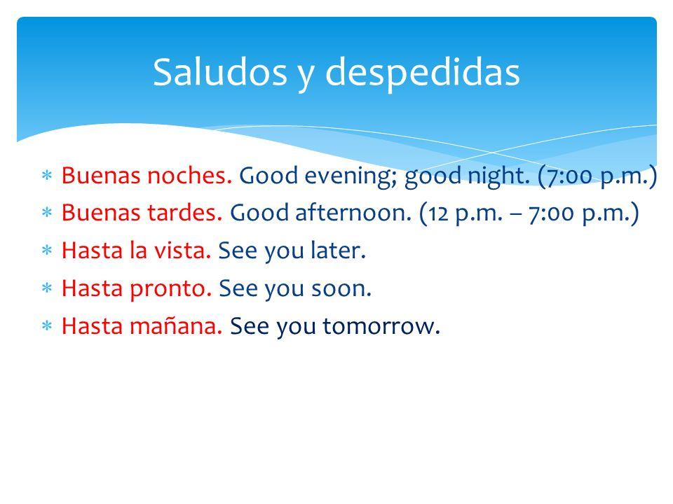 Saludos y despedidas Buenas noches. Good evening; good night. (7:00 p.m.) Buenas tardes. Good afternoon. (12 p.m. – 7:00 p.m.)