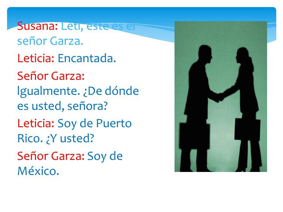 Susana: Leti, éste es el señor Garza.