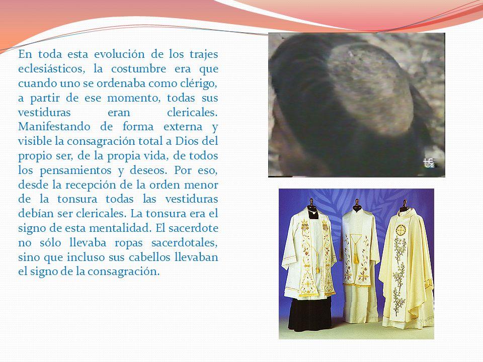 En toda esta evolución de los trajes eclesiásticos, la costumbre era que cuando uno se ordenaba como clérigo, a partir de ese momento, todas sus vestiduras eran clericales.