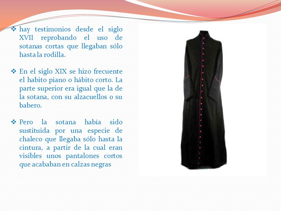 hay testimonios desde el siglo XVII reprobando el uso de sotanas cortas que llegaban sólo hasta la rodilla.