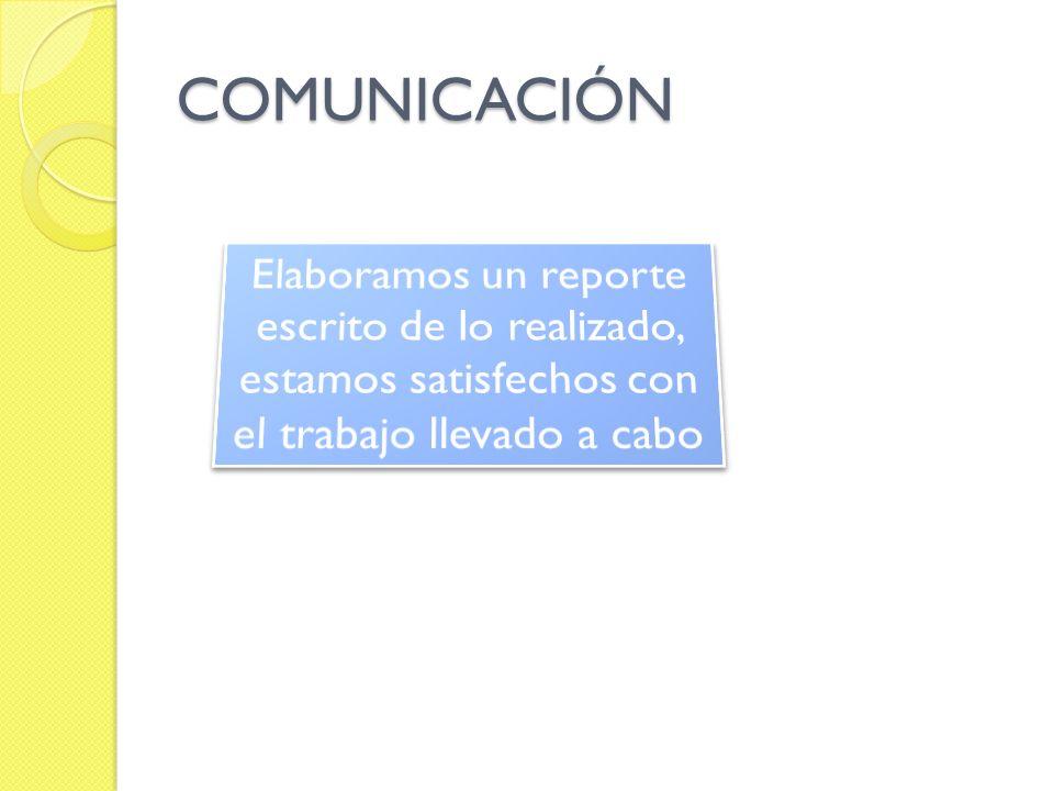 COMUNICACIÓN Elaboramos un reporte escrito de lo realizado, estamos satisfechos con el trabajo llevado a cabo.