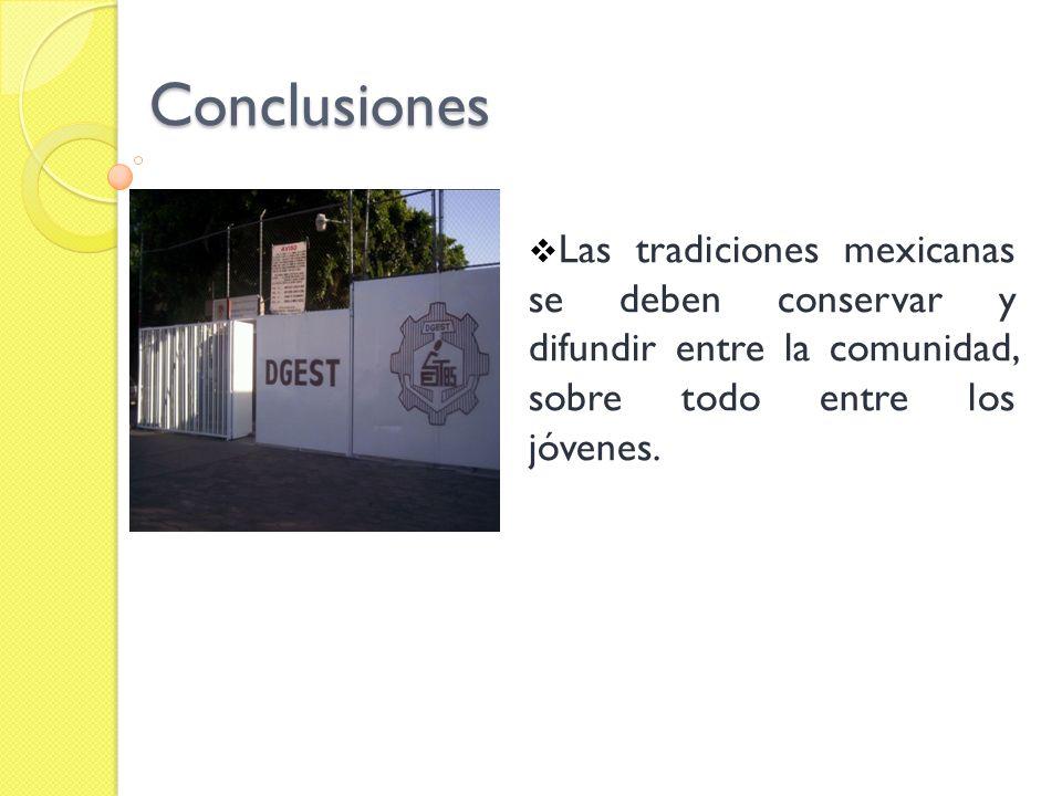 Conclusiones Las tradiciones mexicanas se deben conservar y difundir entre la comunidad, sobre todo entre los jóvenes.