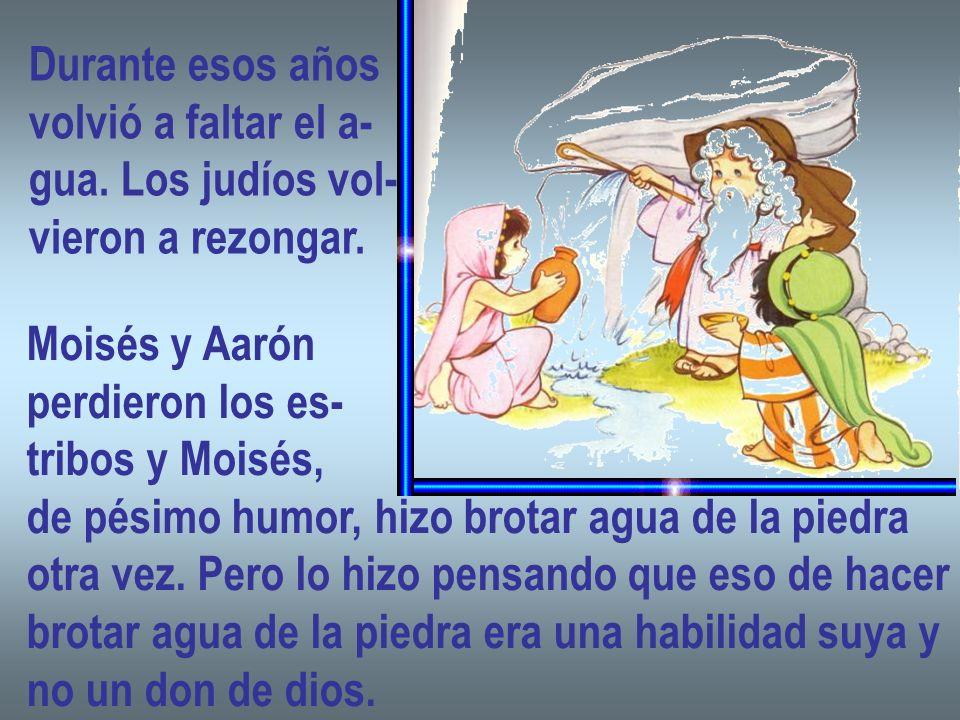 Durante esos años volvió a faltar el a- gua. Los judíos vol- vieron a rezongar. Moisés y Aarón. perdieron los es-
