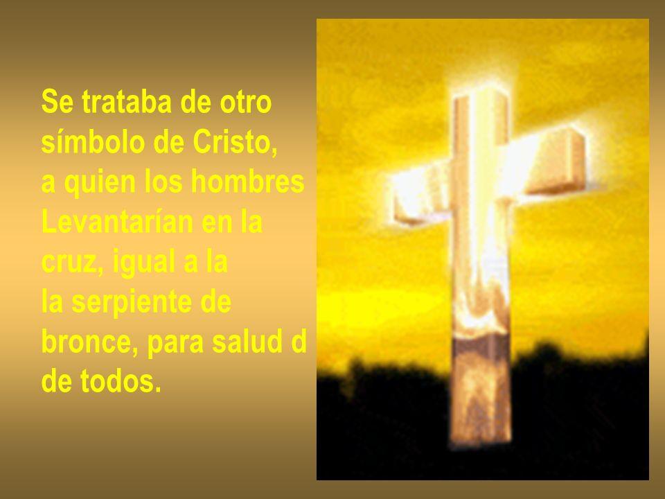 Se trataba de otro símbolo de Cristo, a quien los hombres. Levantarían en la. cruz, igual a la. la serpiente de.