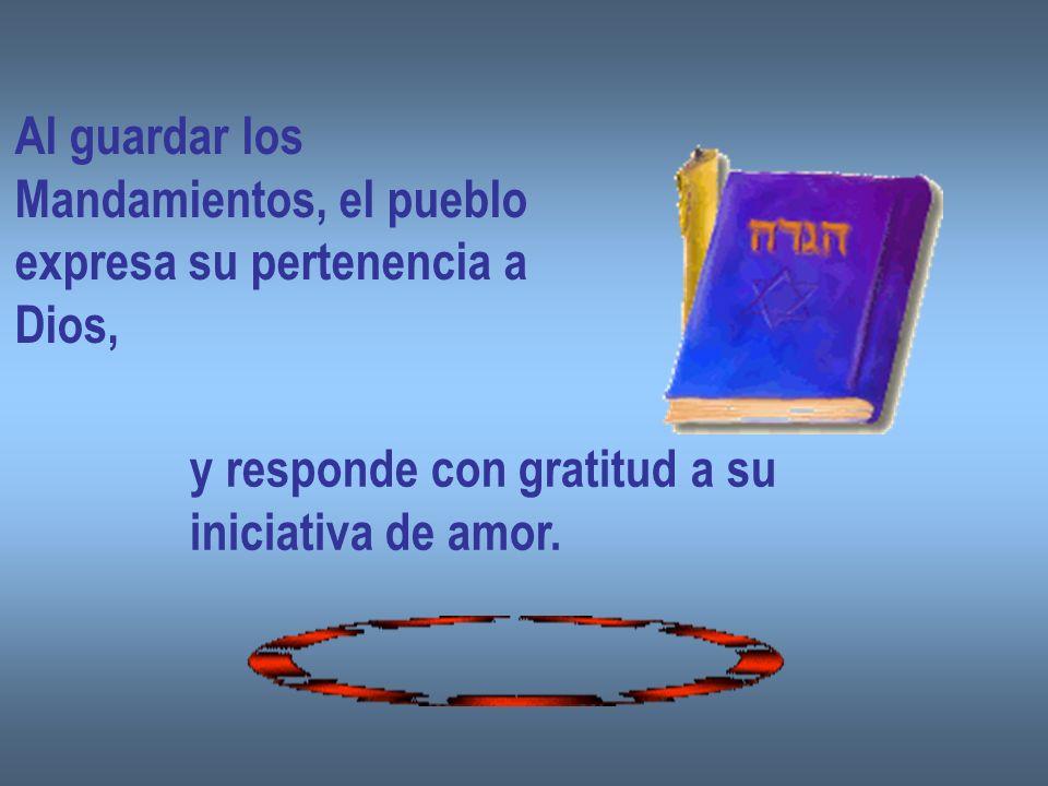Al guardar losMandamientos, el pueblo. expresa su pertenencia a. Dios, y responde con gratitud a su.