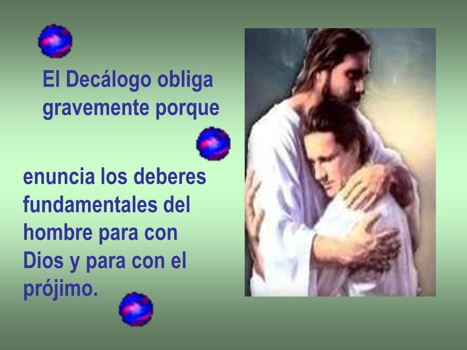 El Decálogo obligagravemente porque. enuncia los deberes. fundamentales del. hombre para con. Dios y para con el.