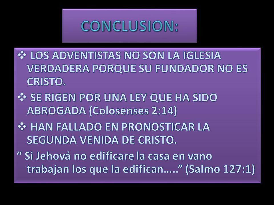 CONCLUSION: LOS ADVENTISTAS NO SON LA IGLESIA VERDADERA PORQUE SU FUNDADOR NO ES CRISTO. SE RIGEN POR UNA LEY QUE HA SIDO ABROGADA (Colosenses 2:14)