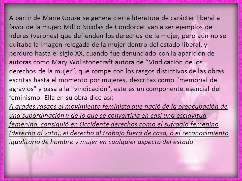 A partir de Marie Gouze se genera cierta literatura de carácter liberal a favor de la mujer: Mill o Nicolas de Condorcet van a ser ejemplos de líderes (varones) que defienden los derechos de la mujer, pero aún no se quitaba la imagen relegada de la mujer dentro del estado liberal, y perduró hasta el siglo XX, cuando fue denunciado con la aparición de autoras como Mary Wollstonecraft autora de Vindicación de los derechos de la mujer , que rompe con los rasgos distintivos de las obras escritas hasta el momento por mujeres, descritas como memorial de agravios y pasa a la vindicación , este es un componente esencial del feminismo. Ella en su obra dice así: