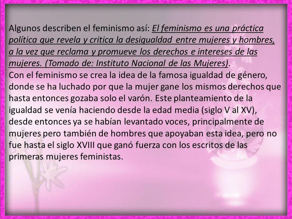 Algunos describen el feminismo así: El feminismo es una práctica política que revela y critica la desigualdad entre mujeres y hombres, a la vez que reclama y promueve los derechos e intereses de las mujeres. (Tomado de: Instituto Nacional de las Mujeres).